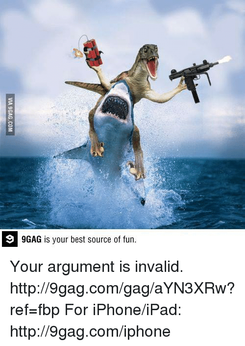 9gag, Dank, and Ipad: 9 GAG is your best source of fun. Your argument is invalid. http://9gag.com/gag/aYN3XRw?ref=fbp  For iPhone/iPad: http://9gag.com/iphone
