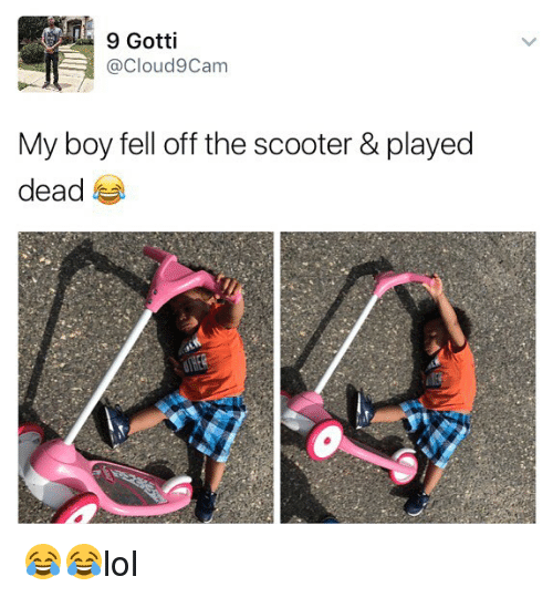 cloud9: 9 Gotti  @Cloud9 Cam  My boy fell off the scooter & played  dead 😂😂lol