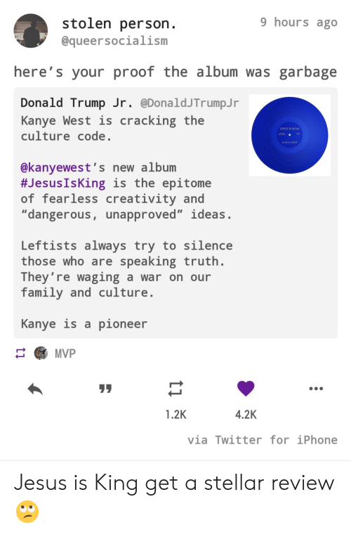 "fearless: 9 hours ago  stolen person.  @queersocialism  here's your proof the album was garbage  Donald Trump Jr. @DonaldJTrumpJ r  Kanye West is  culture code.  cracking the  JESUS IS KING  AA  KANYE WEST  @kanyewest's new album  #Jesus IsKing is the epitome  of fearless creativity and  ""dangerous, unapproved"" ideas.  Leftists always try to silence  those who are speaking truth.  They're waging a war on our  family and culture  Kanye is a pioneer  MVP  4.2K  1.2K  via Twitter for iPhone  ti Jesus is King get a stellar review 🙄"