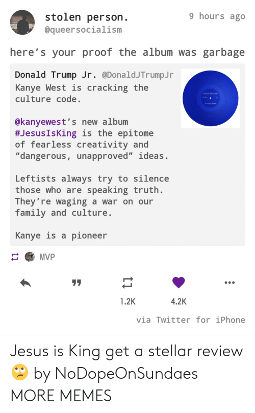 "fearless: 9 hours ago  stolen person.  @queersocialism  here's your proof the album was garbage  Donald Trump Jr. @DonaldJTrumpJ r  Kanye West is  culture code.  cracking the  JESUS IS KING  AA  KANYE WEST  @kanyewest's new album  #Jesus IsKing is the epitome  of fearless creativity and  ""dangerous, unapproved"" ideas.  Leftists always try to silence  those who are speaking truth.  They're waging a war on our  family and culture  Kanye is a pioneer  MVP  4.2K  1.2K  via Twitter for iPhone  ti Jesus is King get a stellar review 🙄 by NoDopeOnSundaes MORE MEMES"