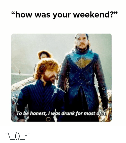 """Drunk, Memes, and 🤖: 9)  """"how was your weekend?""""  61  To be honest, I was drunk for most ofit ¯\_(ツ)_-¯"""