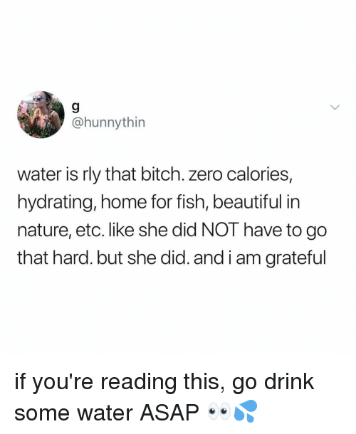 Beautiful, Bitch, and Zero: 9  @hunnythin  water is rly that bitch. zero calories,  hydrating, home for fish, beautiful in  nature, etc. like she did NOT have to go  that hard.but she did. and i am grateful if you're reading this, go drink some water ASAP 👀💦