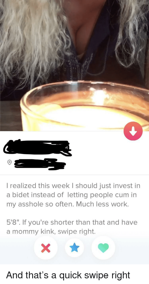 """bidet: 9  I realized this week I should just invest in  a bidet instead of letting people cum in  my asshole so often. Much less work.  5'8"""". If you're shorter than that and have  a mommy kink, swipe right. And that's a quick swipe right"""