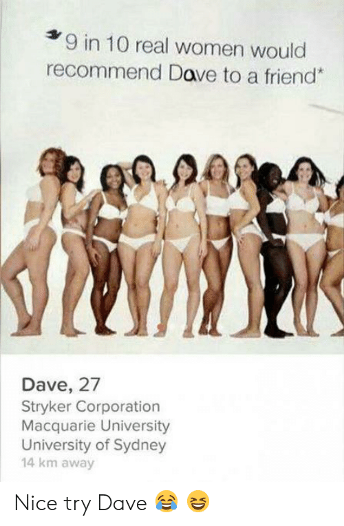 nice try: 9 in 10 real women would  recommend Dave to a friend*  Dave, 27  Stryker Corporation  Macquarie University  University of Sydney  14 km away Nice try Dave ? ?