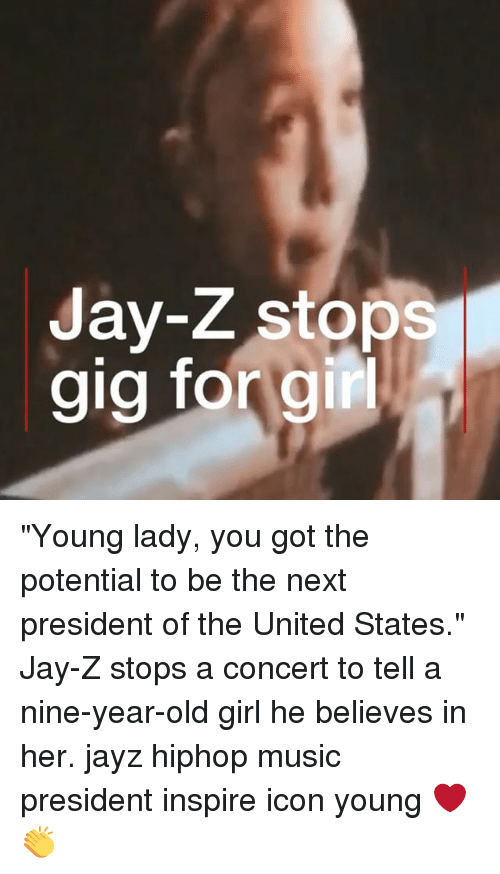 "Jay, Jay Z, and Memes: 9  Jay-Z stops  gig forgir ""Young lady, you got the potential to be the next president of the United States."" Jay-Z stops a concert to tell a nine-year-old girl he believes in her. jayz hiphop music president inspire icon young ❤️👏"