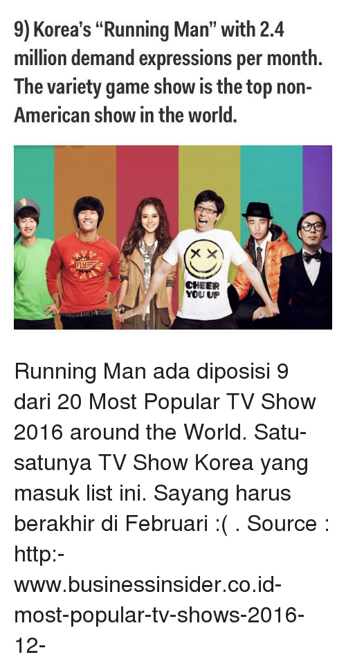 """game shows: 9) Korea's """"Running Man"""" with 2.4  million demand expressions per month.  The variety game show is the top non-  American show in the world.  CHEER  YOU UP Running Man ada diposisi 9 dari 20 Most Popular TV Show 2016 around the World. Satu-satunya TV Show Korea yang masuk list ini. Sayang harus berakhir di Februari :( . Source : http:-www.businessinsider.co.id-most-popular-tv-shows-2016-12-"""