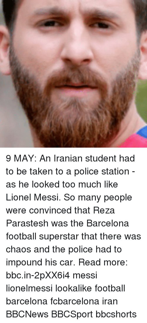 Barcelona, Football, and Memes: 9 MAY: An Iranian student had to be taken to a police station - as he looked too much like Lionel Messi. So many people were convinced that Reza Parastesh was the Barcelona football superstar that there was chaos and the police had to impound his car. Read more: bbc.in-2pXX6i4 messi lionelmessi lookalike football barcelona fcbarcelona iran BBCNews BBCSport bbcshorts