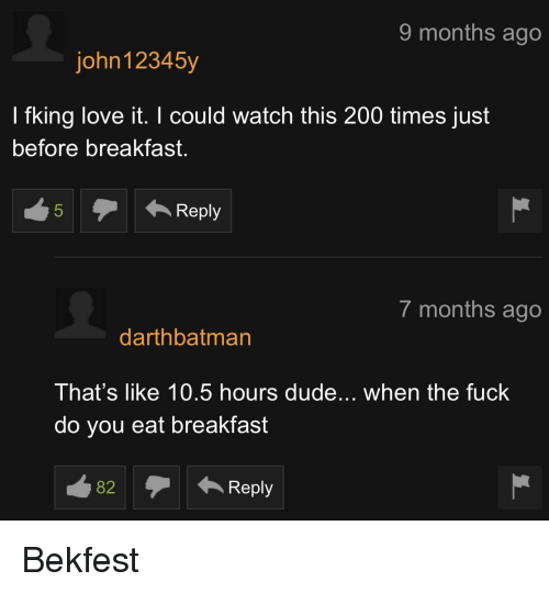 fking: 9 months ago  john 12345)  I fking love it. I could watch this 200 times just  before breakfast.  Reply  7 months ago  darthbatman  That's like 10.5 hours dude... when the fuck  do you eat breakfast  82Repl Bekfest