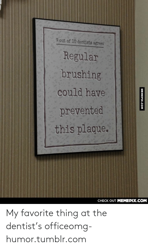 Plaque: 9 out of 10 dentists agree:  Regular  brushing  could have  prevented  this plaque.  CHECK OUT MEMEPIX.COM  | ΜΕΜΕΡΙχ.cOM My favorite thing at the dentist's officeomg-humor.tumblr.com