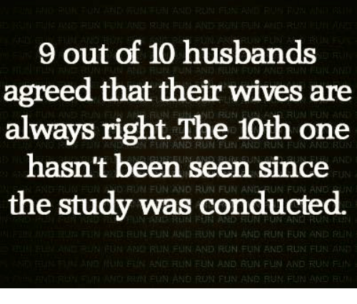 funy: 9 out of 10 husbands  agreed that their wives are  always right. The 10th one  hasn't been seen since  RUN conducted.  was the study ND NFUN UND RUN FUN AND RUN FuN AND  RIIN FUN AND FUN FUNI AND RUN FLN  NEUN AND RUN FUN AND RUN  NORUN FUN ANE RUN FUN
