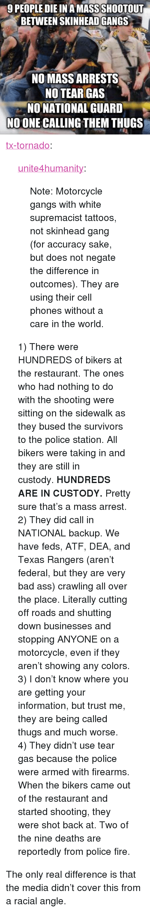 """Motorcycle: 9 PEOPLE DIE IN A MASS SHOOTOUT  BETWEEN SKINHEADGANGS  NO MASS ARRESTS  NO TEAR GAS  NO NATIONAL GUARD  NO ONE CALLING THEM THUGS <p><a href=""""http://tx-tornado.tumblr.com/post/119259224422/unite4humanity-note-motorcycle-gangs-with"""" class=""""tumblr_blog"""">tx-tornado</a>:</p>  <blockquote><p><a href=""""http://unite4humanity.tumblr.com/post/119251501957/note-motorcycle-gangs-with-white-supremacist"""" class=""""tumblr_blog"""">unite4humanity</a>:</p>  <blockquote><p>Note: Motorcycle gangs with white supremacist tattoos, not skinhead gang (for accuracy sake, but does not negate the difference in outcomes). They are using their cell phones without a care in the world.</p></blockquote>  <p>1) There were HUNDREDS of bikers at the restaurant. The ones who had nothing to do with the shooting were sitting on the sidewalk as they bused the survivors to the police station. All bikers were taking in and they are still in custody.<b>HUNDREDS ARE IN CUSTODY. </b>Pretty sure that's a mass arrest.</p><p>2) They did call in NATIONAL backup. We have feds, ATF, DEA, and Texas Rangers (aren't federal, but they are very bad ass) crawling all over the place. Literally cutting off roads and shutting down businesses and stopping ANYONE on a motorcycle, even if they aren't showing any colors.</p><p>3) I don't know where you are getting your information, but trust me, they are being called thugs and much worse.</p><p>4) They didn't use tear gas because the police were armed with firearms. When the bikers came out of the restaurant and started shooting, they were shot back at. Two of the nine deaths are reportedly from police fire.</p></blockquote>  <p>The only real difference is that the media didn&rsquo;t cover this from a racial angle.</p>"""