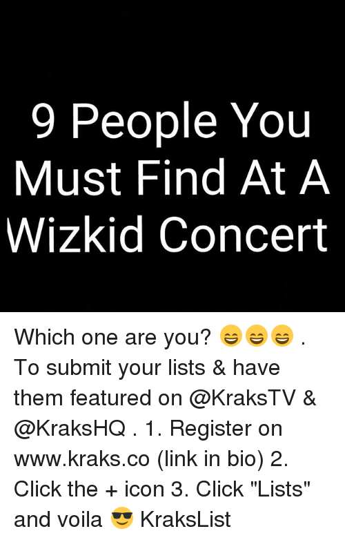 "Click, Memes, and Link: 9 People You  Must Find At A  Wizkid Concert Which one are you? 😄😄😄 . To submit your lists & have them featured on @KraksTV & @KraksHQ . 1. Register on www.kraks.co (link in bio) 2. Click the + icon 3. Click ""Lists"" and voila 😎 KraksList"