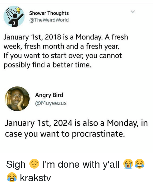 Fresh, Memes, and Shower: -9,  Shower Thoughts  @TheWeirdWorld  January 1st, 2018 is a Monday. A fresh  week, fresh month and a fresh year.  If you want to start over, you cannot  possibly find a better time.  Angry Bird  @Muyeezus  January 1st, 2024 is also a Monday, in  case you want to procrastinate. Sigh 😔 I'm done with y'all 😭😂😂 krakstv