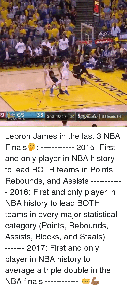 a triple double: 9 TIMEOUT 33  2nd 10:17 20  Niiral Gs leads 3-1  GS Lebron James in the last 3 NBA Finals🤔: ------------ 2015: First and only player in NBA history to lead BOTH teams in Points, Rebounds, and Assists ------------ 2016: First and only player in NBA history to lead BOTH teams in every major statistical category (Points, Rebounds, Assists, Blocks, and Steals) ------------ 2017: First and only player in NBA history to average a triple double in the NBA finals ------------ 👑💪🏾