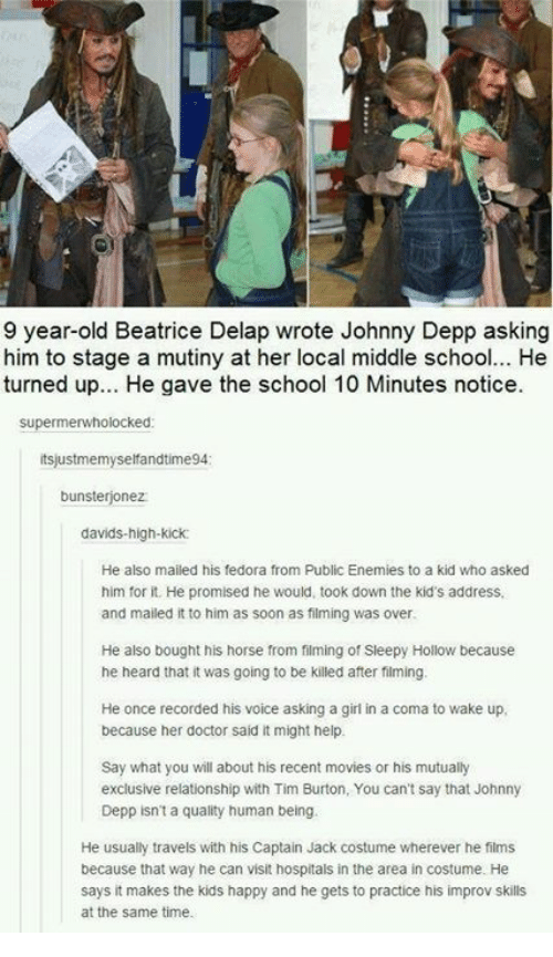 Doctor, Fedora, and Johnny Depp: 9 year-old Beatrice Delap wrote Johnny Depp asking  him to stage a mutiny at her local middle school... He  turned up... He gave the school 10 Minutes notice.  supermerwholocked  tsjustmemyselfandtime94  bunsterjonez  davids-high-kick  He also mailed his fedora from Public Enemies to a kid who asked  him for it. He promised he would, took down the kid's address,  and mailed it to him as soon as filming was over  He also bought his horse from filming of Sleepy Hollow because  he heard that it was going to be killed after filming.  He once recorded his voice asking a girl in a coma to wake up,  because her doctor said it might help  Say what you will about his recent movies or his mutually  exclusive relationship with Tim Burton, You can't say that Johnny  Depp isn't a quality human being.  He usually travels with his Captain Jack costume wherever he films  because that way he can visit hospitals in the area in costume. He  says it makes the kids happy and he gets to practice his improv skills  at the same time.