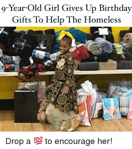 Birthday, Homeless, and Memes: 9-Year-Old Girl Gives Up Birthday  Gifts To Help The Homeless Drop a 💯 to encourage her!