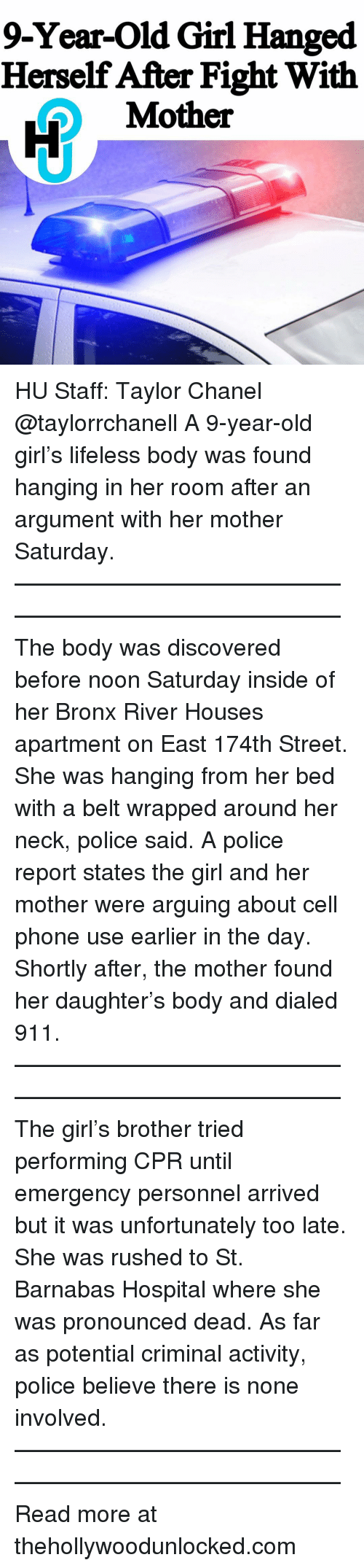 cpr: 9-Year-Old Girl Hanged  Herself After Fight With  Mother HU Staff: Taylor Chanel @taylorrchanell A 9-year-old girl's lifeless body was found hanging in her room after an argument with her mother Saturday. ———————————————————————————— The body was discovered before noon Saturday inside of her Bronx River Houses apartment on East 174th Street. She was hanging from her bed with a belt wrapped around her neck, police said. A police report states the girl and her mother were arguing about cell phone use earlier in the day. Shortly after, the mother found her daughter's body and dialed 911. ———————————————————————————— The girl's brother tried performing CPR until emergency personnel arrived but it was unfortunately too late. She was rushed to St. Barnabas Hospital where she was pronounced dead. As far as potential criminal activity, police believe there is none involved. ———————————————————————————— Read more at thehollywoodunlocked.com