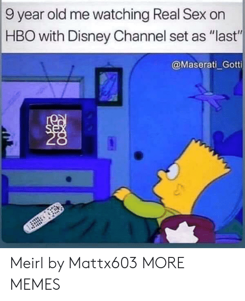 "Disney Channel: 9 year old me watching Real Sex on  HBO with Disney Channel set as ""last""  @Maserati Gotti  se Meirl by Mattx603 MORE MEMES"