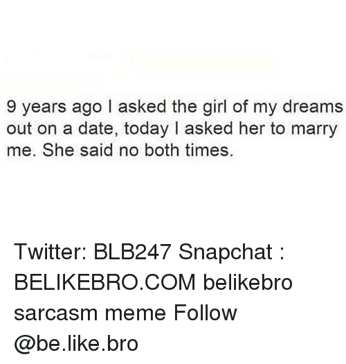 Girl Of My Dreams: 9 years ago I asked the girl of my dreams  out on a date, today I asked her to marry  me. She said no both times. Twitter: BLB247 Snapchat : BELIKEBRO.COM belikebro sarcasm meme Follow @be.like.bro