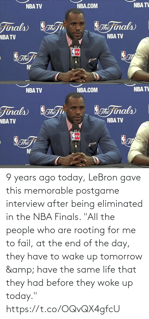 """woke: 9 years ago today, LeBron gave this memorable postgame interview after being eliminated in the NBA Finals.   """"All the people who are rooting for me to fail, at the end of the day, they have to wake up tomorrow & have the same life that they had before they woke up today."""" https://t.co/OQvQX4gfcU"""