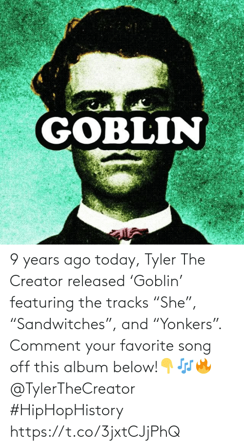 "comment: 9 years ago today, Tyler The Creator released 'Goblin' featuring the tracks ""She"", ""Sandwitches"", and ""Yonkers"". Comment your favorite song off this album below!👇🎶🔥 @TylerTheCreator #HipHopHistory https://t.co/3jxtCJjPhQ"