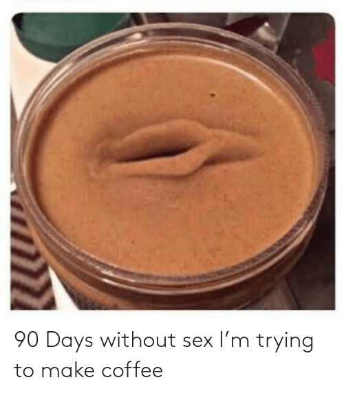 make: 90 Days without sex I'm trying to make coffee