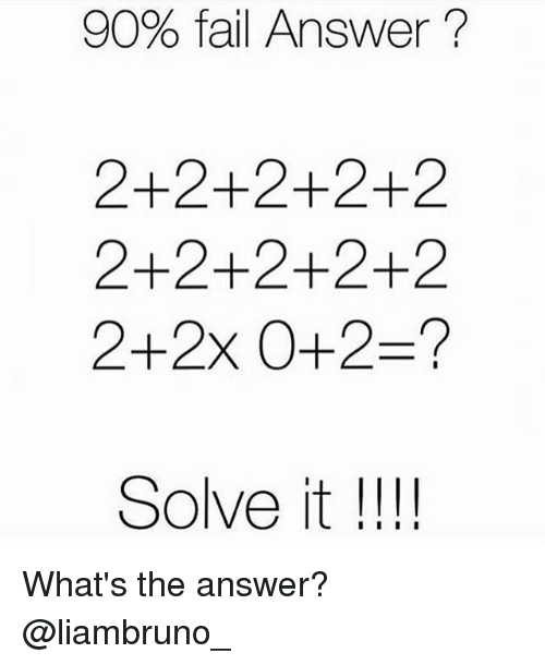 υοθ: 90% fail Answer  2+2+2+2+2  2+2+2+2+2  2+2x 0- 2-?  Solve it  I I I I What's the answer? @liambruno_