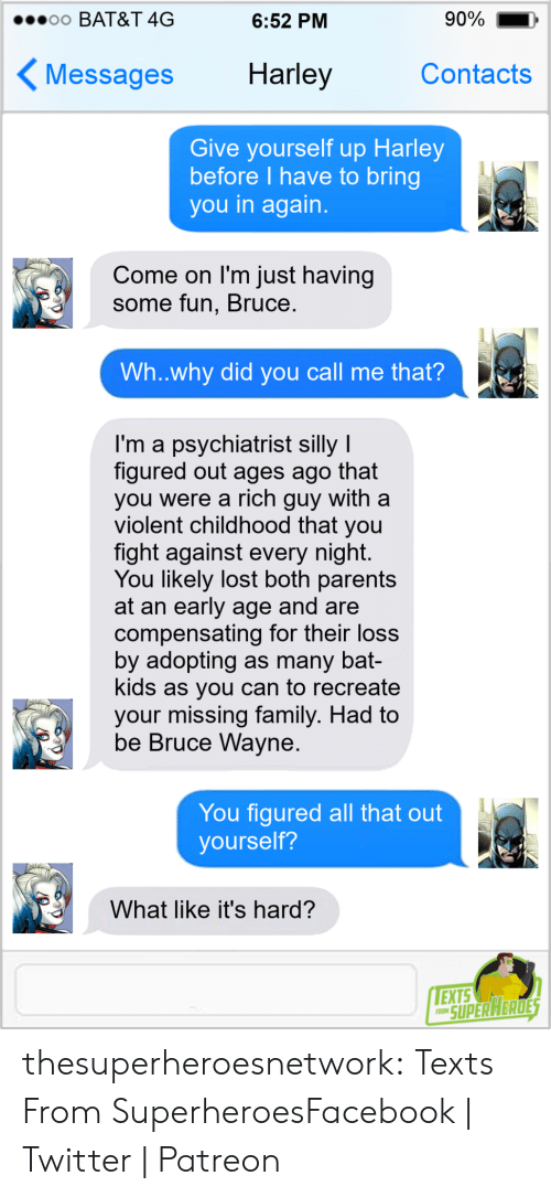 contacts: 90%  o0 BAT&T 4G  6:52 PM  Harley  Contacts  Messages  Give yourself up Harley  before I have to bring  you in again.  Come on I'm just having  some fun, Bruce.  Wh..why did you call me that?  I'm a psychiatrist silly I  figured out ages ago that  you were a rich guy with a  violent childhood that you  fight against every night.  You likely lost both parents  at an early age and are  compensating for their loss  by adopting as many bat-  kids as you can to recreate  your missing family. Had to  be Bruce Wayne.  You figured all that out  yourself?  What like it's hard?  EXTS  FRON SUPER HERDES thesuperheroesnetwork:  Texts From SuperheroesFacebook | Twitter | Patreon
