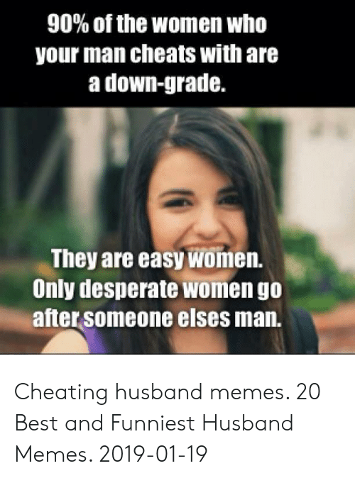 Cheating, Desperate, and Memes: 90% of the women who  your man cheats with are  a down-grade.  They are easy women.  Only desperate women go  after someone elses man. Cheating husband memes. 20 Best and Funniest Husband Memes. 2019-01-19
