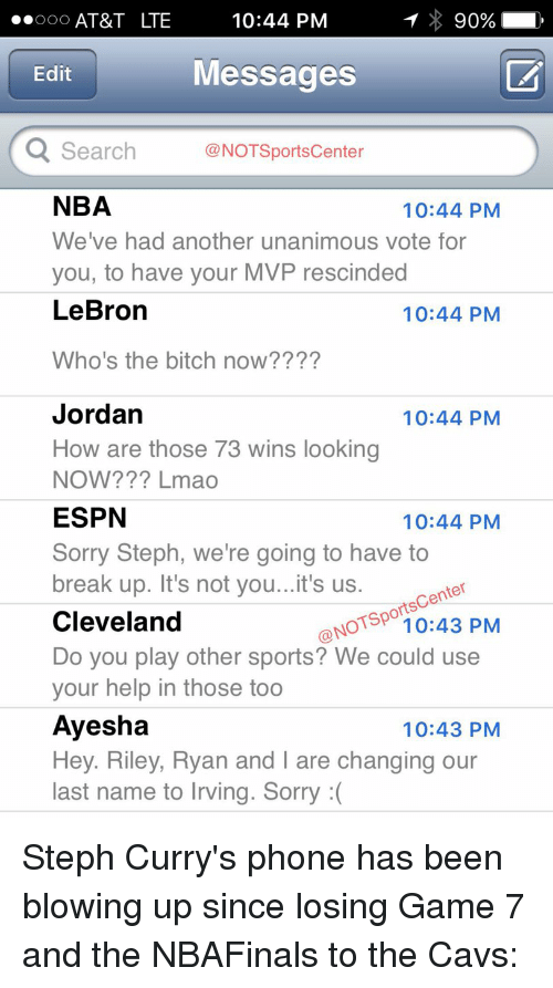 Bitch, Espn, and Jordans: 90%  ..OOO AT&T LTE  10:44 PM  Messages  Edit  Q Search  NOT Sportscenter  NBA  10:44 PM  We've had another unanimous vote for  you, to have your MVP rescinded  LeBron  10:44 PM  Who's the bitch now?  Jordan  10:44 PM  How are those 73 wins looking  NOW Lmao  ESPN  10:44 PM  Sorry Steph, we're going to have to  break up. It's not you...it's us.  Center  @NOT PM  Cleveland  Do you play other sports? We could use  your help in those too  Ayesha  10:43 PM  Hey. Riley, Ryan and l are changing our  last name to lrving. Sorry Steph Curry's phone has been blowing up since losing Game 7 and the NBAFinals to the Cavs: