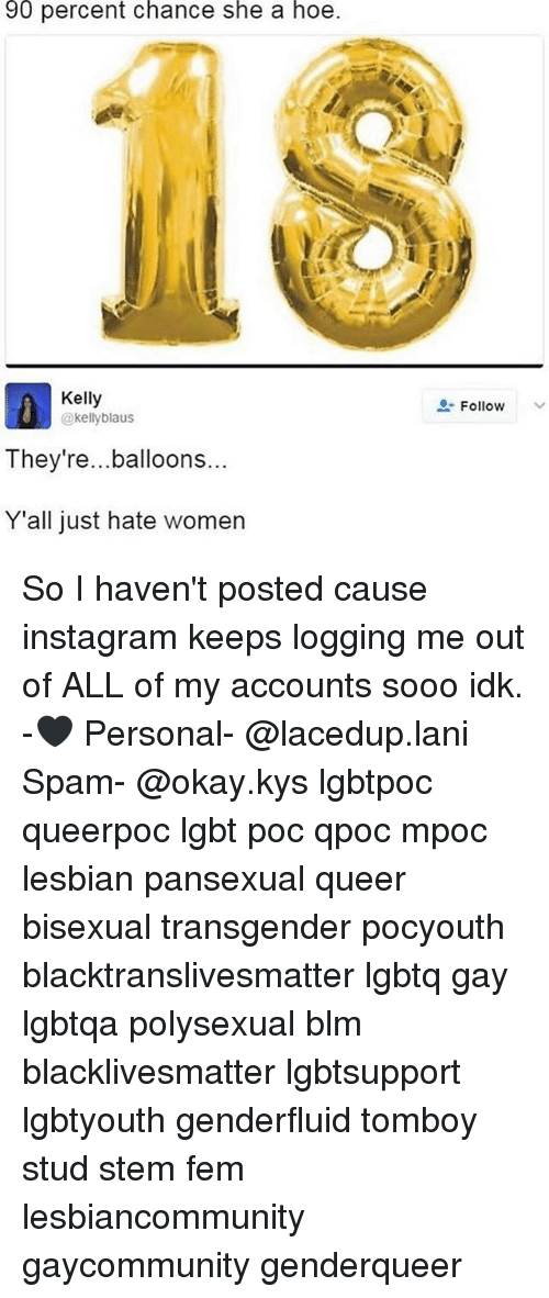 Black Lives Matter, Hoe, and Instagram: 90 percent chance she a hoe.  Kelly  @kelly blaus  They're... balloons  Y'all just hate women  Follow So I haven't posted cause instagram keeps logging me out of ALL of my accounts sooo idk. -🖤 Personal- @lacedup.lani Spam- @okay.kys lgbtpoc queerpoc lgbt poc qpoc mpoc lesbian pansexual queer bisexual transgender pocyouth blacktranslivesmatter lgbtq gay lgbtqa polysexual blm blacklivesmatter lgbtsupport lgbtyouth genderfluid tomboy stud stem fem lesbiancommunity gaycommunity genderqueer