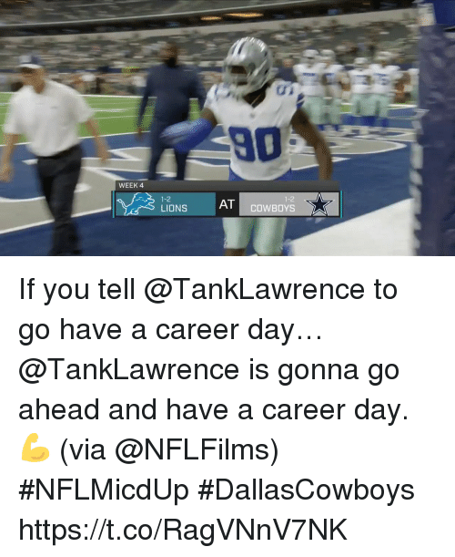 Dallas Cowboys, Memes, and Lions: 90  WEEK 4  1-2  LIONS  A  1-2  AT COWBOYS If you tell @TankLawrence to go have a career day… @TankLawrence is gonna go ahead and have a career day. 💪   (via @NFLFilms) #NFLMicdUp #DallasCowboys https://t.co/RagVNnV7NK