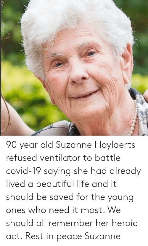 suzanne: 90 year old Suzanne Hoylaerts refused ventilator to battle covid-19 saying she had already lived a beautiful life and it should be saved for the young ones who need it most. We should all remember her heroic act. Rest in peace Suzanne