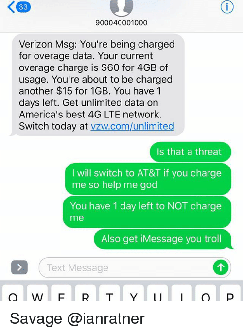 threating: 900040001000  Verizon Msg: You're being charged  for overage data. Your current  overage charge is $60 for 4GB of  usage. You're about to be charged  another $15 for 1GB. You have 1  days left. Get unlimited data on  America's best 4G LTE network.  Switch today at vzw.com/unlimited  Is that a threat  I will switch to AT&T if you charge  me so help me god  You have 1 day left to NOT charge  me  Also get iMessage you troll  Text Message Savage @ianratner