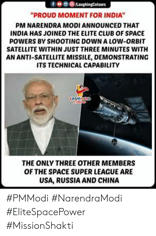 "satellite: 9030  ""PROUD MOMENT FOR INDIA""  PM NARENDRA MODI ANNOUNCED THAT  INDIA HAS JOINED THE ELITE CLUB OF SPACE  POWERS BY SHOOTING DOWN A LOW-ORBIT  SATELLITE WITHIN JUST THREE MINUTES WITH  AN ANTI-SATELLITE MISSILE, DEMONSTRATING  ITS TECHNICAL CAPABILITY  THE ONLY THREE OTHER MEMBERS  OF THE SPACE SUPER LEAGUE ARE  USA, RUSSIA AND CHINA #PMModi #NarendraModi #EliteSpacePower #MissionShakti"