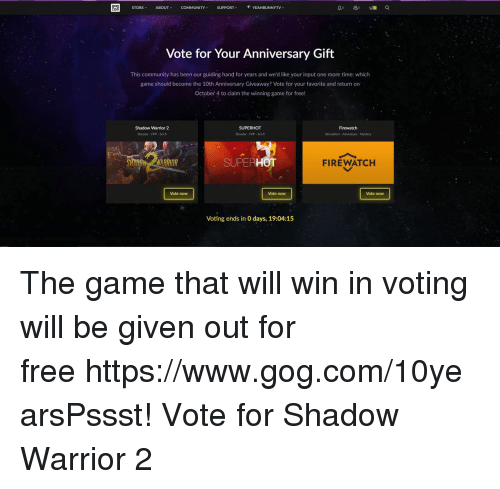 sci fi: 909  STORE  ABOUT  COMMUNITY  SUPPORT  YEAHBUNNYTV  Vote for Your Anniversary Gift  This community has been our guiding hand for years and we'd like your input one more time: which  game should become the 10th Anniversary Giveaway? Vote for your favorite and return on  October 4 to claim the winning game for free!  Shadow Warrior 2  Shooter- FPP- Sci-f  Firewatch  Shooter FPP- Sci-fi  Simulation-Adventure- Mystery  SUPERHOT  FIREWATCH  Vote now  Vote now  Vote now  Voting ends in O days, 19:04:15 The game that will win in voting will be given out for free https://www.gog.com/10yearsPssst! Vote for Shadow Warrior 2