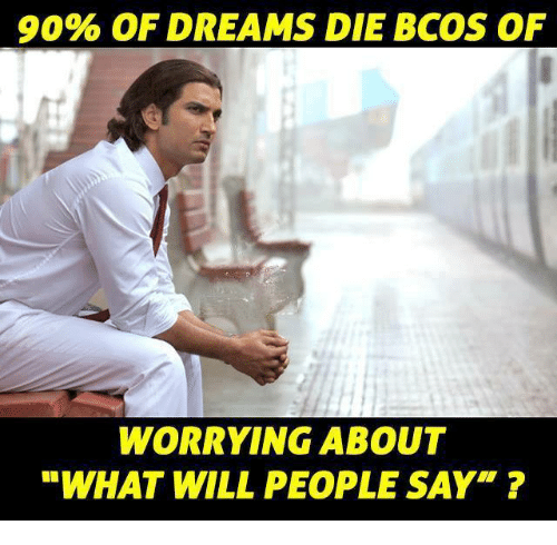 """Memes, Dreams, and 🤖: 9096 OF DREAMS DIE BCOS OF  WORRYING ABOUT  """"WHAT WILL PEOPLE SAY"""" ?"""