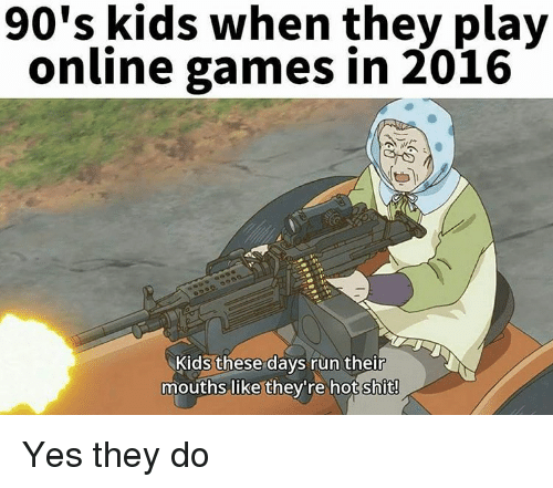 Kid These Days: 90's kids when they play  online games in 2016  Kids these days run their  mouths like they're hot shit! Yes they do