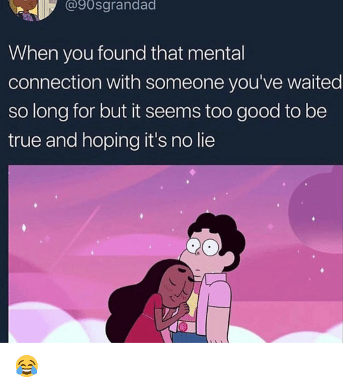 Memes, True, and Good: @90sgrandad  When you found that mental  connection with someone you've waited  so long for but it seems too good to be  true and hoping it's no lie 😂