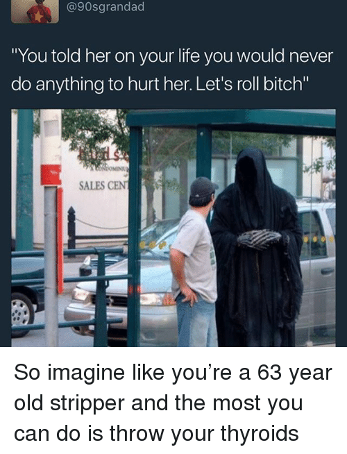 """Hurtfully: @90sgrandad  You told her on your lite you would never  do anything to hurt her. Let's roll bitch""""  SALES CEN So imagine like you're a 63 year old stripper and the most you can do is throw your thyroids"""