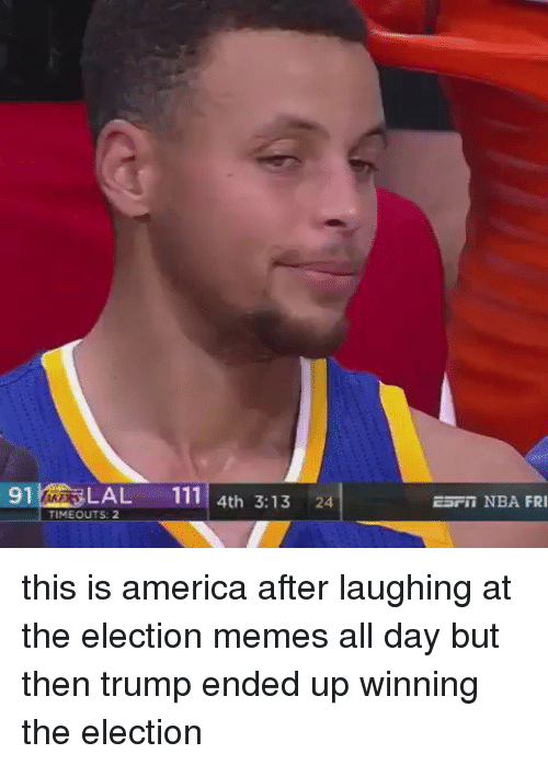 Election Memes: 91 LAL  111 4th 3.13  24  TIME OUTS: 2  Earn NBA FRI this is america after laughing at the election memes all day but then trump ended up winning the election