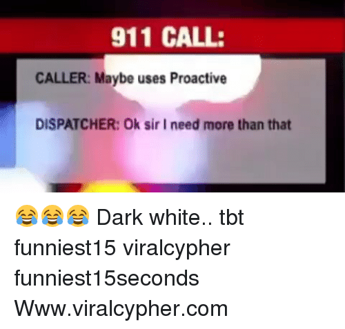 Dispatcher: 911 CALL:  CALLER: Maybe uses Proactive  DISPATCHER: Ok sir I need more than that 😂😂😂 Dark white.. tbt funniest15 viralcypher funniest15seconds Www.viralcypher.com