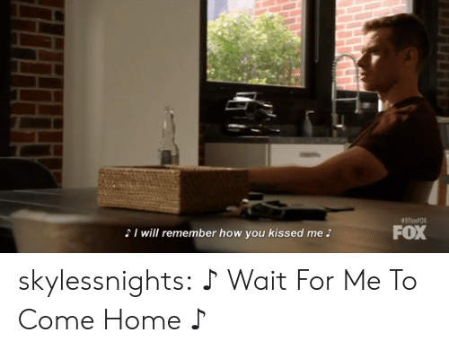 wait for me:  #911onFOX  FOX  SI will remember how you kissed me S skylessnights:   ♪ Wait For Me To Come Home ♪