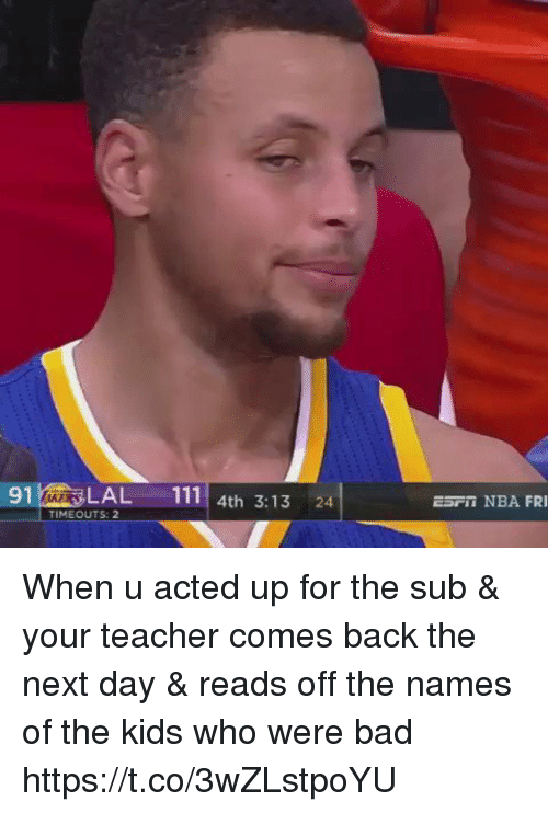 Subbed: 91LAL 111 4th 3:13 24  ESPI NBA FRI  TIMEOUTS: 2 When u acted up for the sub & your teacher comes back the next day & reads off the names of the kids who were bad https://t.co/3wZLstpoYU