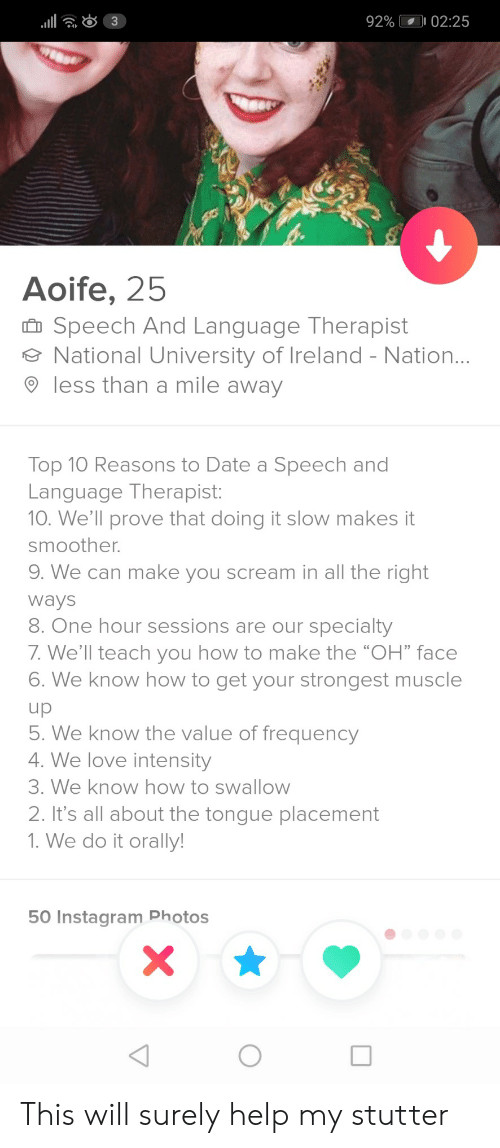 """orally: 92%  02:25  4  Aoife, 25  Speech And Language Therapist  National University of Ireland - Nation  9 less than a mile away  Top 10 Reasons to Date a Speech and  Language Therapist:  10. We'll prove that doing it slow makes it  smoother.  9. We can make you scream in all the right  Ways  8. One hour sessions are our specialty  7. We'll teach you how to make the """"OH"""" face  6. We know how to get your strongest muscle  . We know the value of frequency  4. We love intensity  3. We know how to swallow  2. It's all about the tongue placement  1. We do it orally  50 Instagram Photos This will surely help my stutter"""