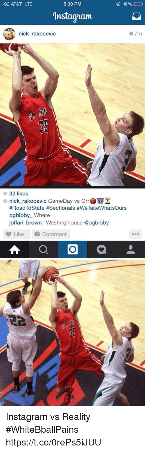 Basketball, Instagram, and White People: -92 AT&T LTE  5:30 PM  16%  Instagnanm  nick rakocevic  9 7m  で  32 likes  nick rakocevic  #RoadToState #Sectionals #WeTakeWhatsOurs  ogbibby_ Where  GameDay vs Orr  Westing house @ogbibby_  LikeComment Instagram vs Reality #WhiteBballPains https://t.co/0rePs5iJUU