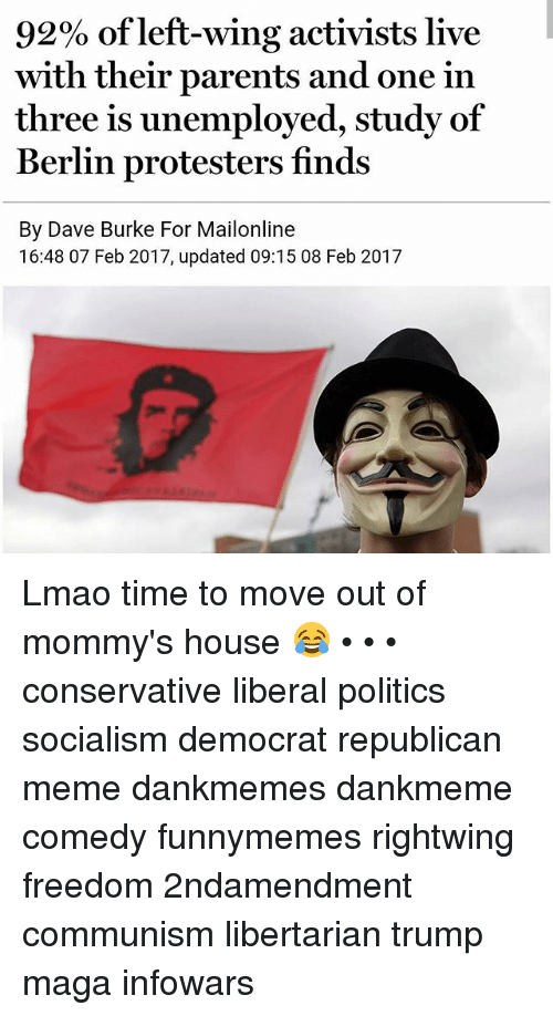 Republican Meme: 92% of left-wing activists live  with their parents and one in  three is unemployed, study of  Berlin protesters finds  By Dave Burke For Mailonline  16:48 07 Feb 2017, updated 09:15 08 Feb 2017 Lmao time to move out of mommy's house 😂 • • • conservative liberal politics socialism democrat republican meme dankmemes dankmeme comedy funnymemes rightwing freedom 2ndamendment communism libertarian trump maga infowars