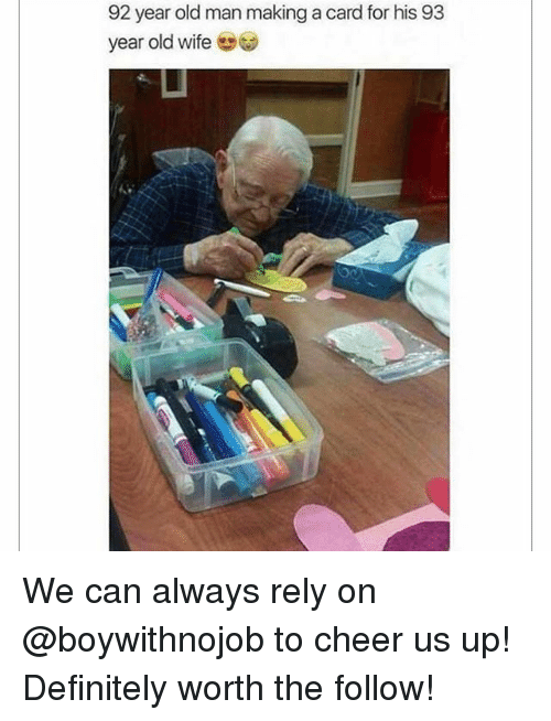 Definitely, Memes, and Old Man: 92 year old man making a card for his 93  year old wife We can always rely on @boywithnojob to cheer us up! Definitely worth the follow!