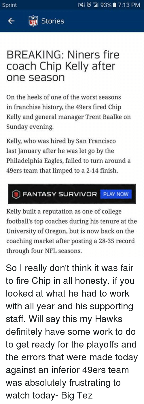 Chip Kelly: 93%, 7:13 PM  Sprint  Stories  BREAKING: Niners fire  coach Chip Kelly after  One Season  On the heels of one of the worst seasons  in franchise history, the 49ers fired Chip  Kelly and general manager Trent Baalke on  Sunday evening.  Kelly, who was hired by San Francisco  last January after he was let go by the  Philadelphia Eagles, failed to turn around a  49ers team that limped to a 2-14 finish.  O FANTASY SURVIVOR PLAY Now  Kelly built a reputation as one of college  football's top coaches during his tenure at the  University of Oregon, but is now back on the  coaching market after posting a 28-35 record.  through four NFL seasons So I really don't think it was fair to fire Chip in all honesty, if you looked at what he had to work with all year and his supporting staff. Will say this my Hawks definitely have some work to do to get ready for the playoffs and the errors that were made today against an inferior 49ers team was absolutely frustrating to watch today- Big Tez
