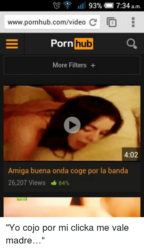 "Porn Hub, Pornhub, and Videos: 93%  7:34  am  www.pornhub.com/video  C E  Porn  hub  More Filters  4:02  Amiga buena onda coge por la banda  26,207 Views 84% ""Yo cojo por mi clicka me vale madre…"""